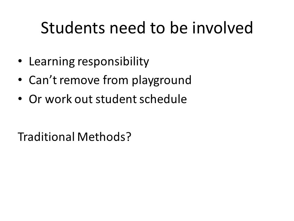 Students need to be involved Learning responsibility Can't remove from playground Or work out student schedule Traditional Methods