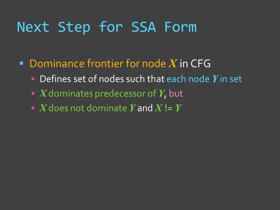Next Step for SSA Form  Dominance frontier for node X in CFG  Defines set of nodes such that each node Y in set  X dominates predecessor of Y, but  X does not dominate Y and X != Y