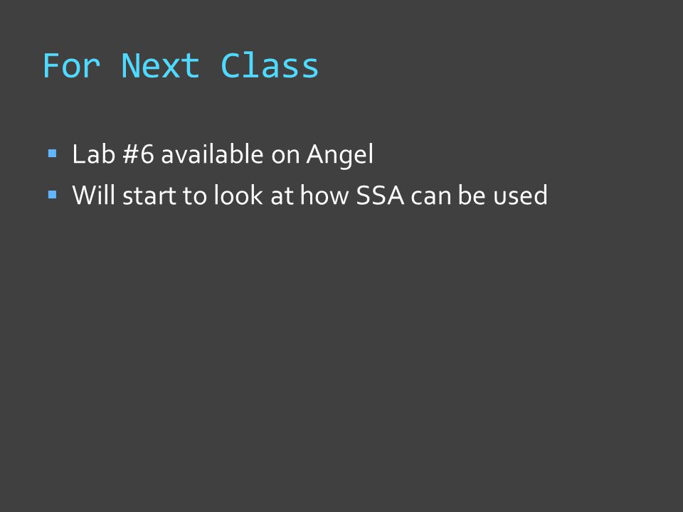 For Next Class  Lab #6 available on Angel  Will start to look at how SSA can be used