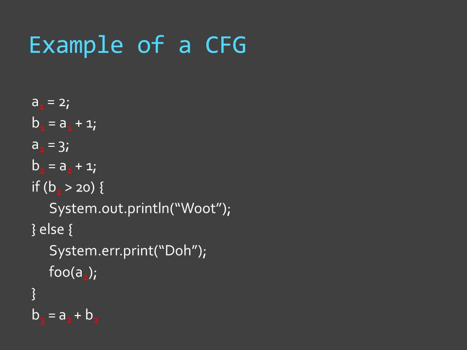 Example of a CFG a 1 = 2; b 1 = a 1 + 1; a 2 = 3; b 2 = a 2 + 1; if (b 2 > 20) { System.out.println( Woot ); } else { System.err.print( Doh ); foo(a 2 ); } b 3 = a 2 + b 2