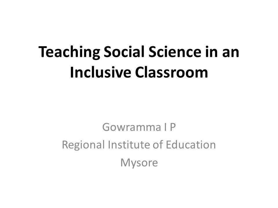 Teaching Social Science in an Inclusive Classroom Gowramma I P Regional Institute of Education Mysore