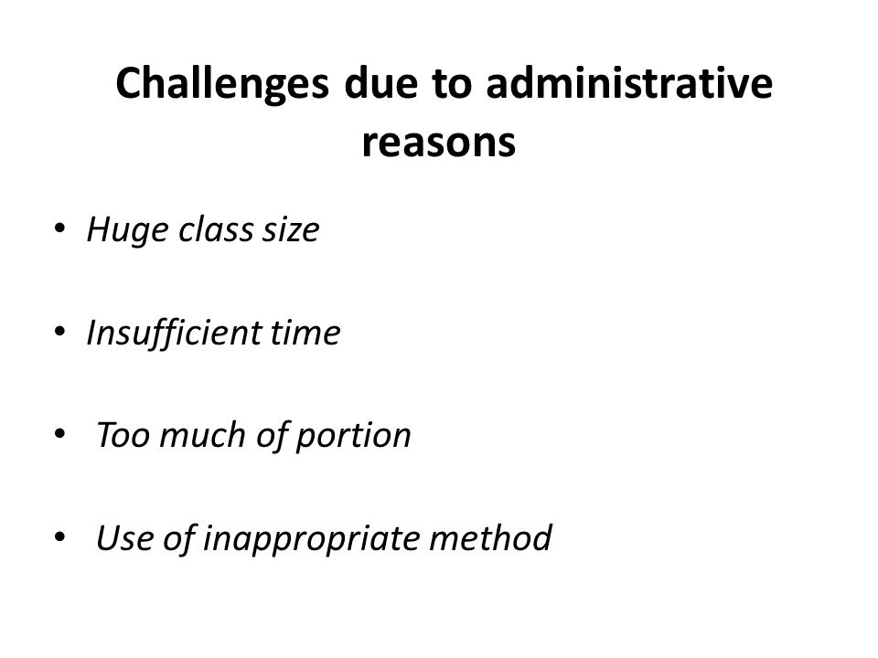 Challenges due to administrative reasons Huge class size Insufficient time Too much of portion Use of inappropriate method