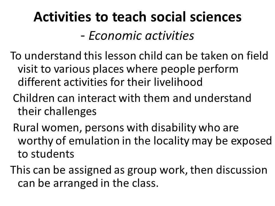 Activities to teach social sciences - Economic activities To understand this lesson child can be taken on field visit to various places where people p