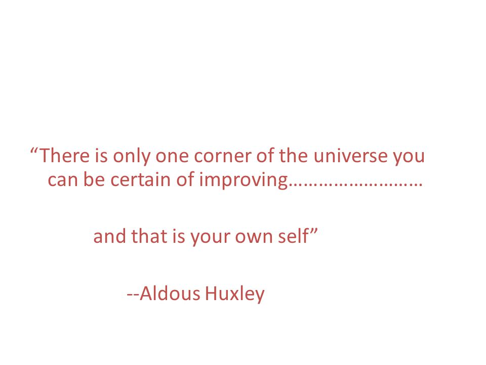 """There is only one corner of the universe you can be certain of improving……………………… and that is your own self"" --Aldous Huxley"