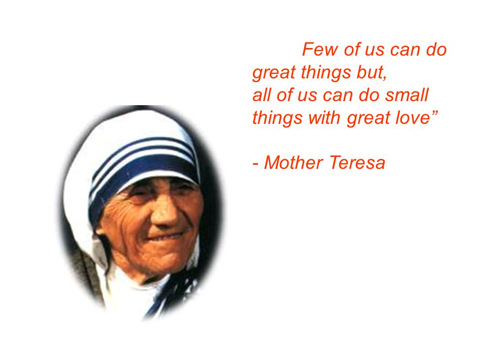 """Few all of us can do small""Few of us can do great things but, all of us can do small things with great love"" - Mother Teresa Few of us can do great t"