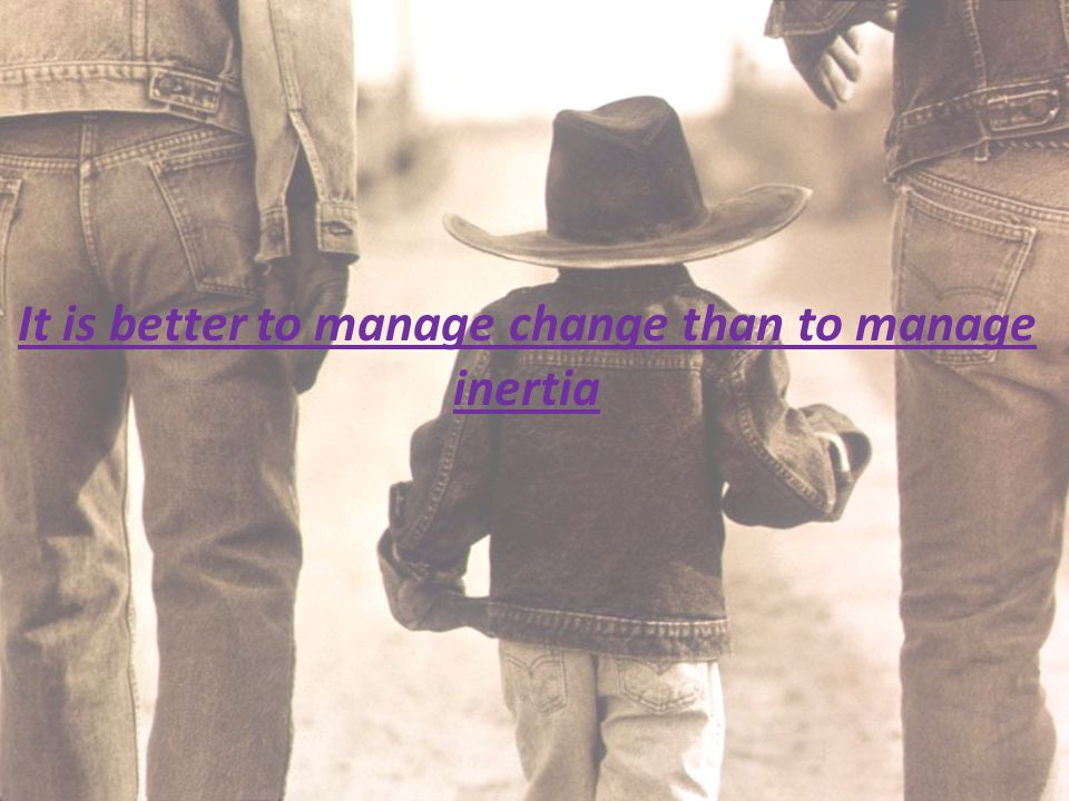 It is better to manage change than to manage inertia