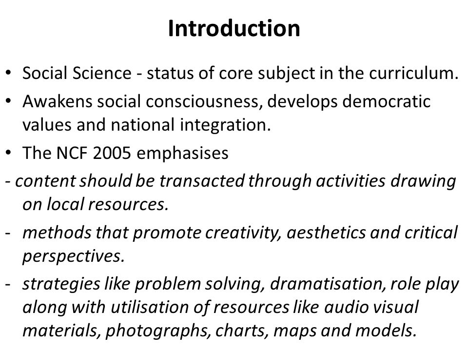 Introduction Social Science - status of core subject in the curriculum. Awakens social consciousness, develops democratic values and national integrat