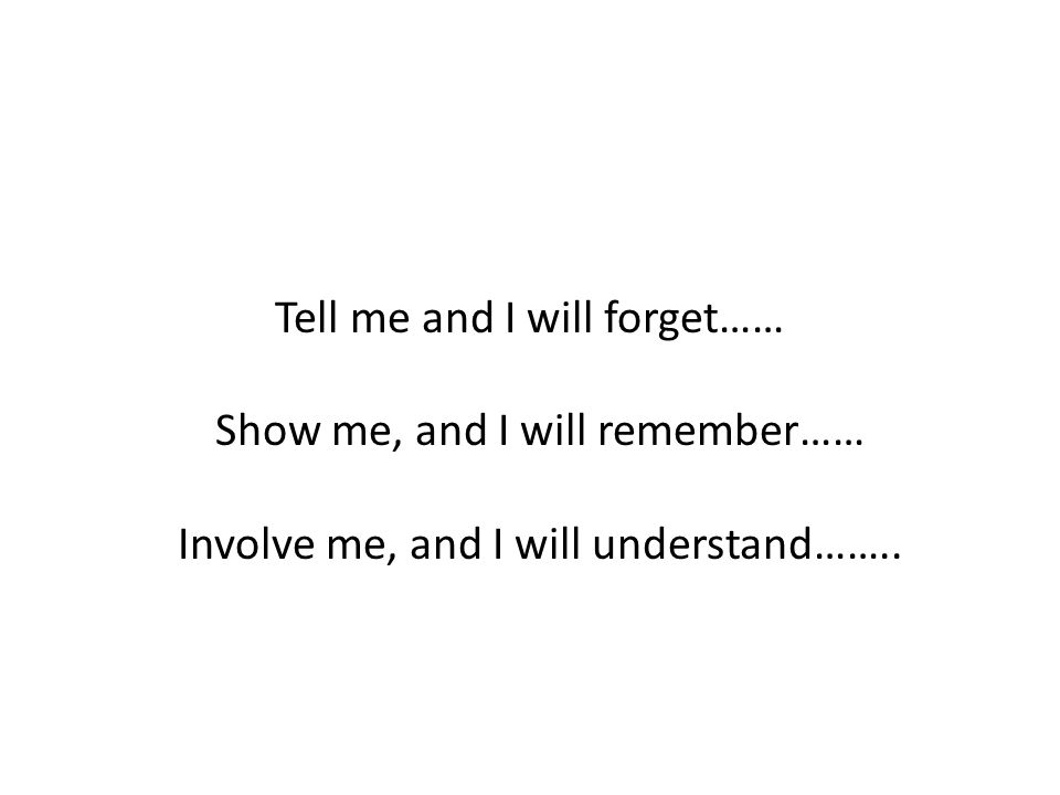 Tell me and I will forget…… Show me, and I will remember…… Involve me, and I will understand……..