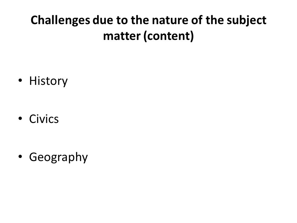 Challenges due to the nature of the subject matter (content) History Civics Geography