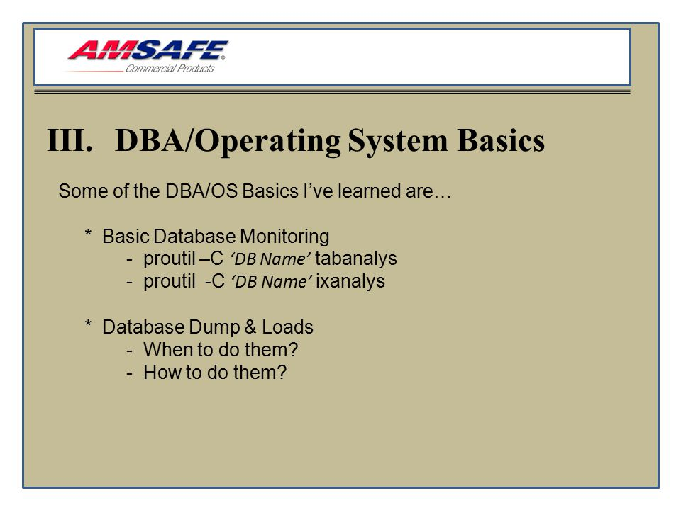 III.DBA/Operating System Basics Some of the DBA/OS Basics I've learned are… * Basic Database Monitoring - proutil –C 'DB Name' tabanalys - proutil -C 'DB Name' ixanalys * Database Dump & Loads - When to do them.