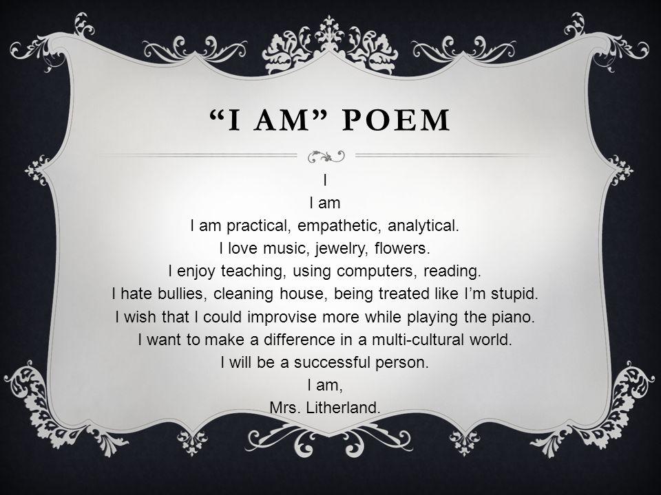 """""""I AM"""" POEM I I am I am practical, empathetic, analytical. I love music, jewelry, flowers. I enjoy teaching, using computers, reading. I hate bullies,"""