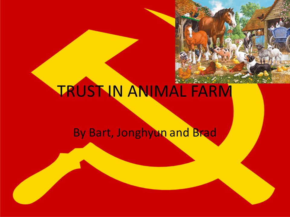 TRUST IN ANIMAL FARM By Bart, Jonghyun and Brad