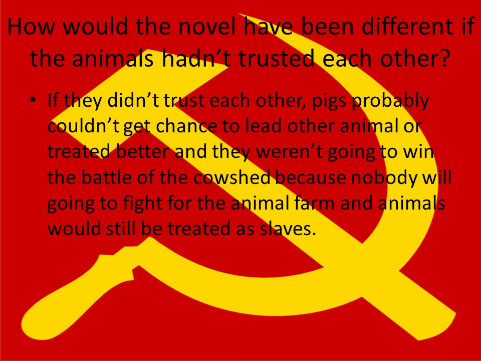 How would the novel have been different if the animals hadn't trusted each other? If they didn't trust each other, pigs probably couldn't get chance t