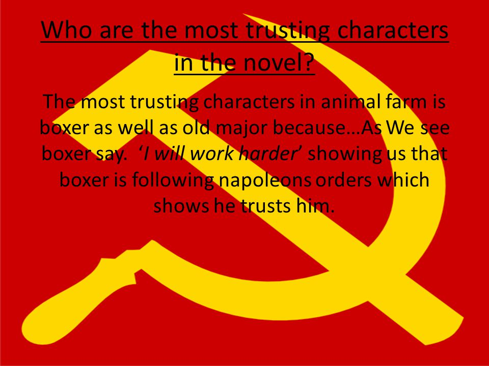 Who are the most trusting characters in the novel? The most trusting characters in animal farm is boxer as well as old major because…As We see boxer s