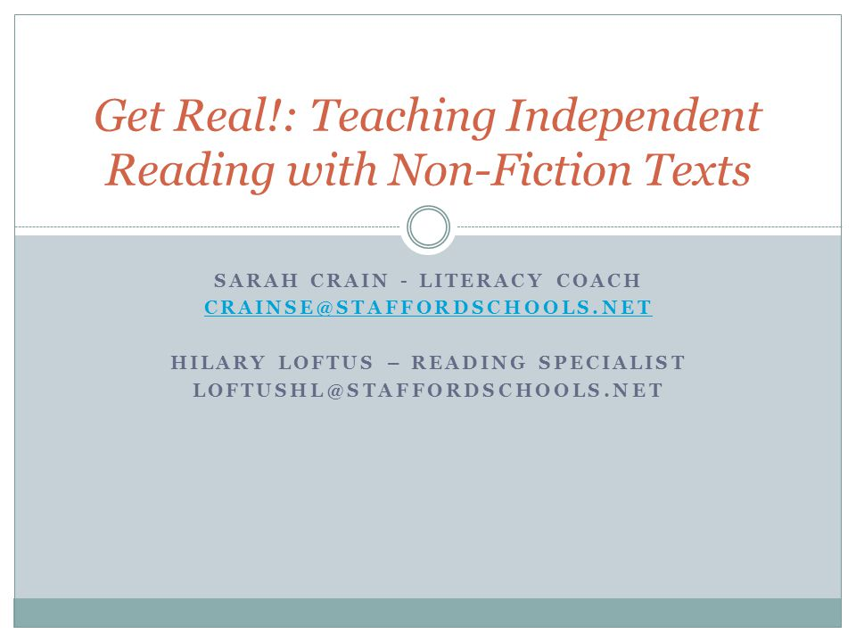 SARAH CRAIN - LITERACY COACH CRAINSE@STAFFORDSCHOOLS.NET HILARY LOFTUS – READING SPECIALIST LOFTUSHL@STAFFORDSCHOOLS.NET Get Real!: Teaching Independent Reading with Non-Fiction Texts