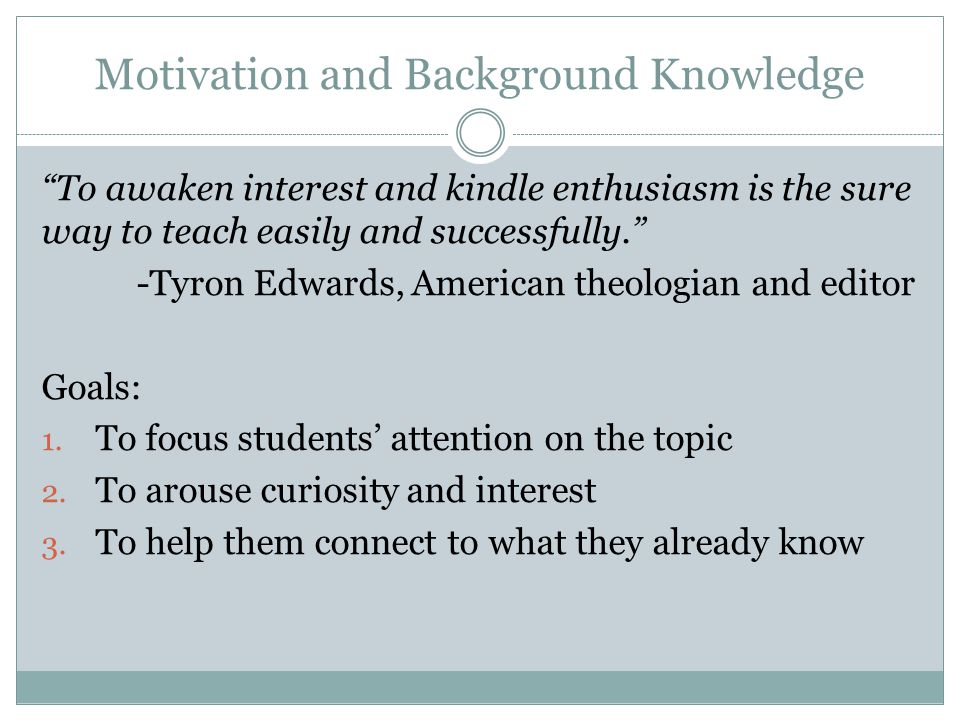 Motivation and Background Knowledge To awaken interest and kindle enthusiasm is the sure way to teach easily and successfully. -Tyron Edwards, American theologian and editor Goals: 1.