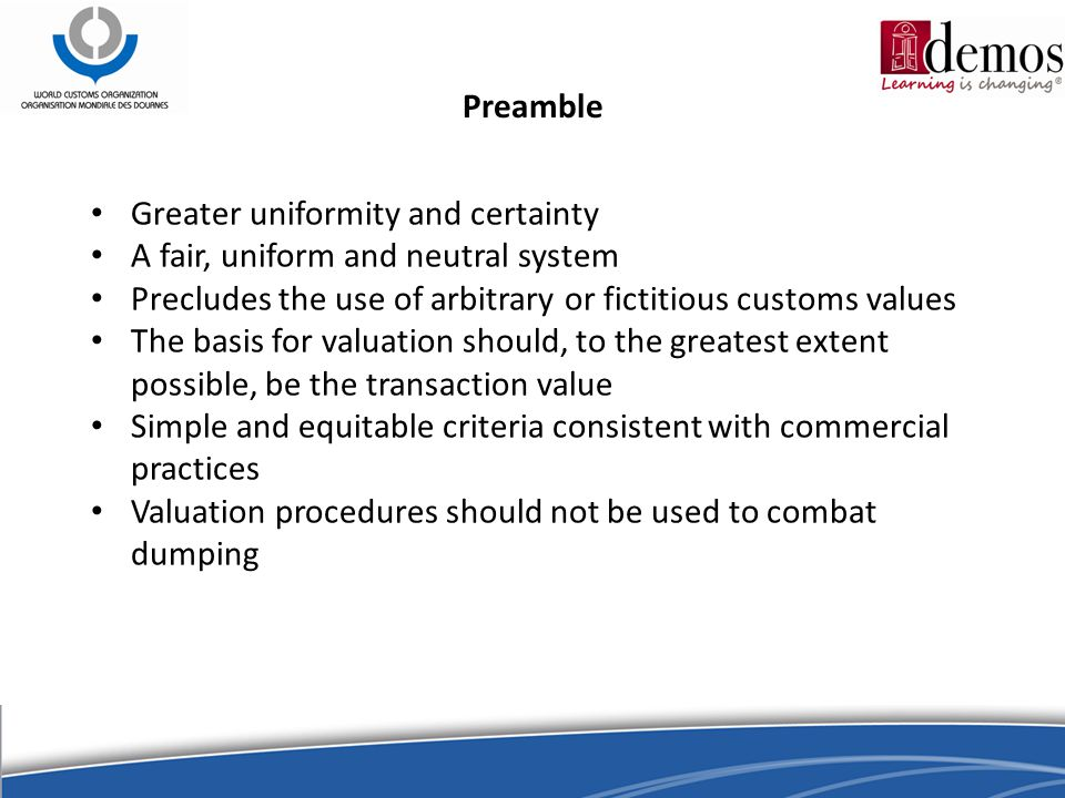 Preamble Greater uniformity and certainty A fair, uniform and neutral system Precludes the use of arbitrary or fictitious customs values The basis for valuation should, to the greatest extent possible, be the transaction value Simple and equitable criteria consistent with commercial practices Valuation procedures should not be used to combat dumping