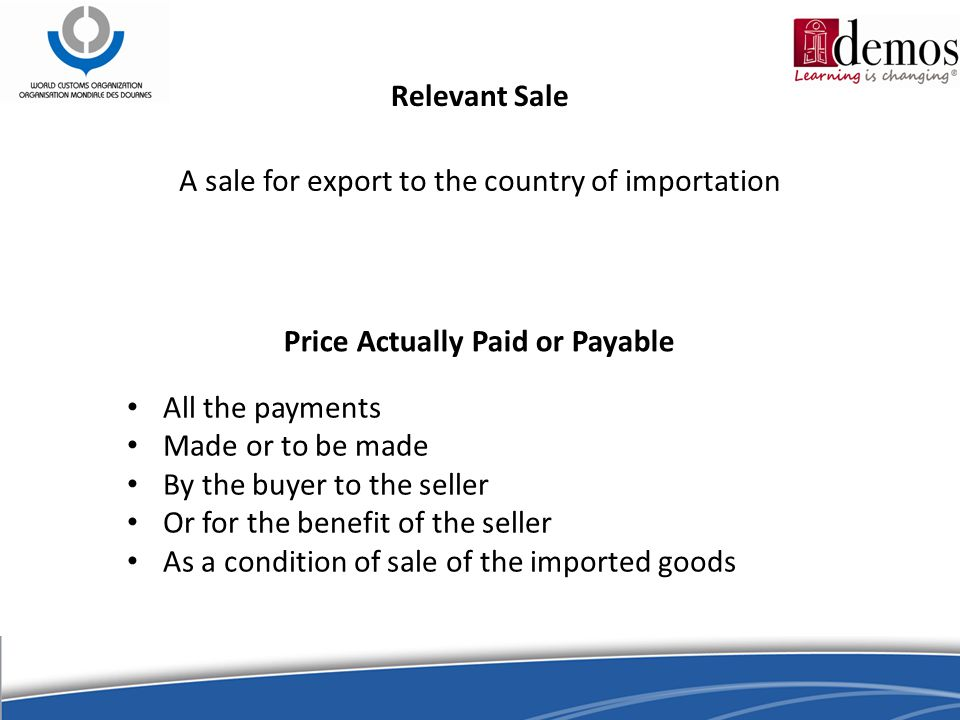 Relevant Sale A sale for export to the country of importation Price Actually Paid or Payable All the payments Made or to be made By the buyer to the seller Or for the benefit of the seller As a condition of sale of the imported goods