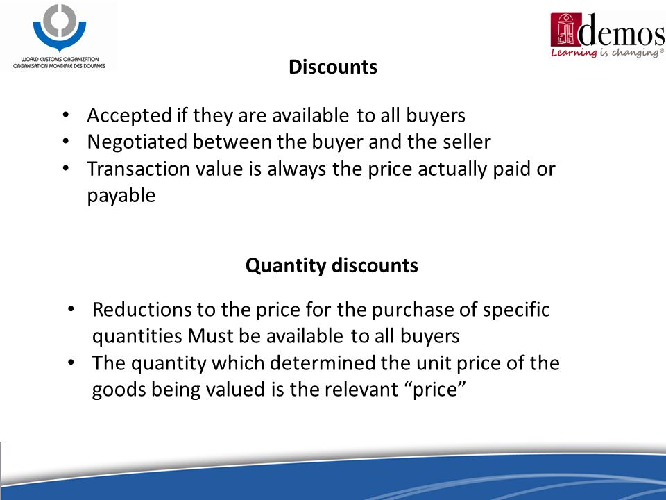 Discounts Accepted if they are available to all buyers Negotiated between the buyer and the seller Transaction value is always the price actually paid or payable Reductions to the price for the purchase of specific quantities Must be available to all buyers The quantity which determined the unit price of the goods being valued is the relevant price Quantity discounts