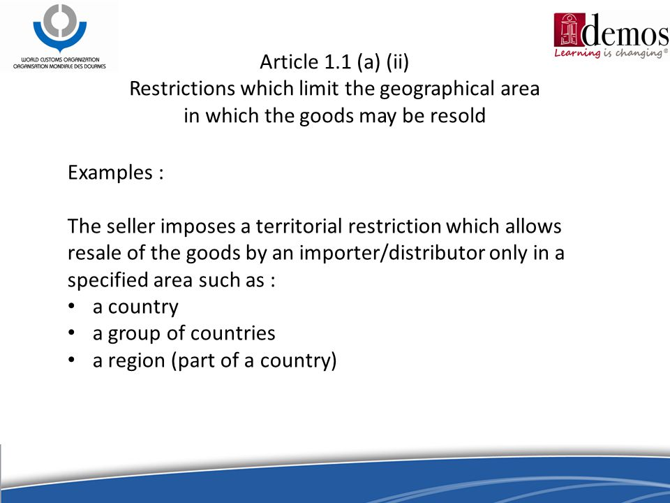 Article 1.1 (a) (ii) Restrictions which limit the geographical area in which the goods may be resold Examples : The seller imposes a territorial restriction which allows resale of the goods by an importer/distributor only in a specified area such as : a country a group of countries a region (part of a country)