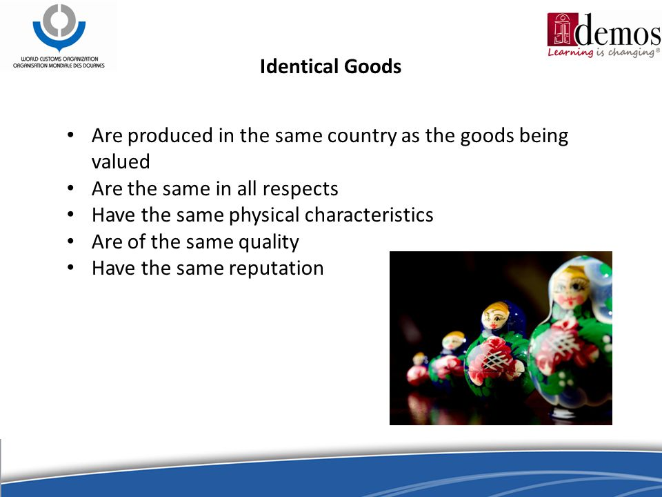 Identical Goods Are produced in the same country as the goods being valued Are the same in all respects Have the same physical characteristics Are of the same quality Have the same reputation
