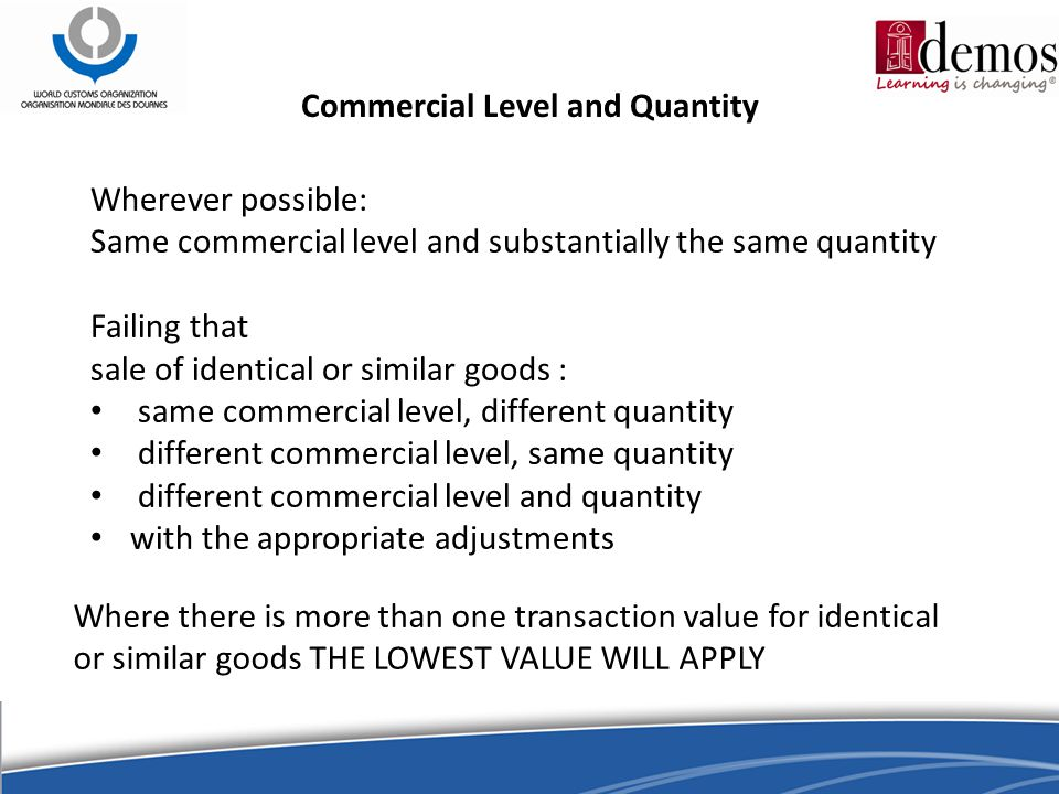 Commercial Level and Quantity Wherever possible: Same commercial level and substantially the same quantity Failing that sale of identical or similar goods : same commercial level, different quantity different commercial level, same quantity different commercial level and quantity with the appropriate adjustments Where there is more than one transaction value for identical or similar goods THE LOWEST VALUE WILL APPLY