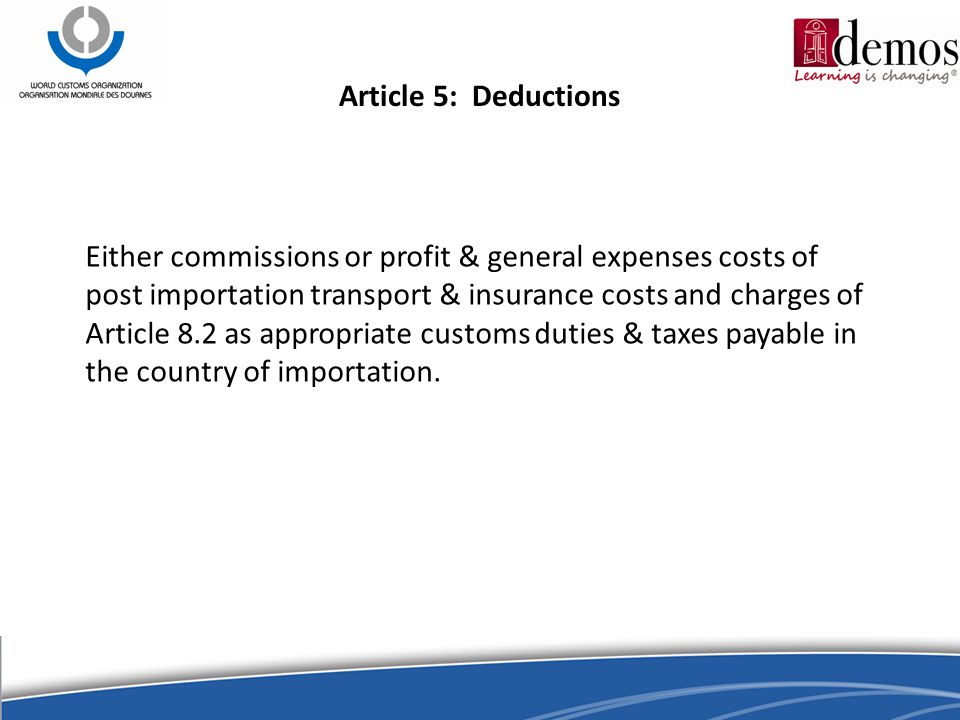 Article 5: Deductions Either commissions or profit & general expenses costs of post importation transport & insurance costs and charges of Article 8.2 as appropriate customs duties & taxes payable in the country of importation.