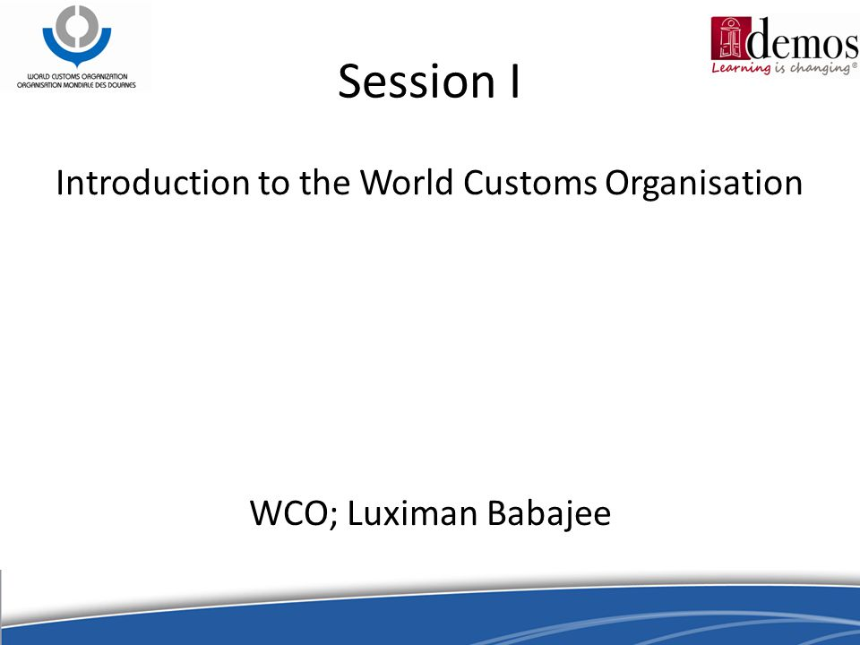 Session I Introduction to the World Customs Organisation WCO; Luximan Babajee