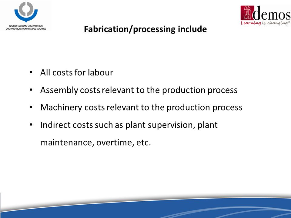 Fabrication/processing include All costs for labour Assembly costs relevant to the production process Machinery costs relevant to the production process Indirect costs such as plant supervision, plant maintenance, overtime, etc.