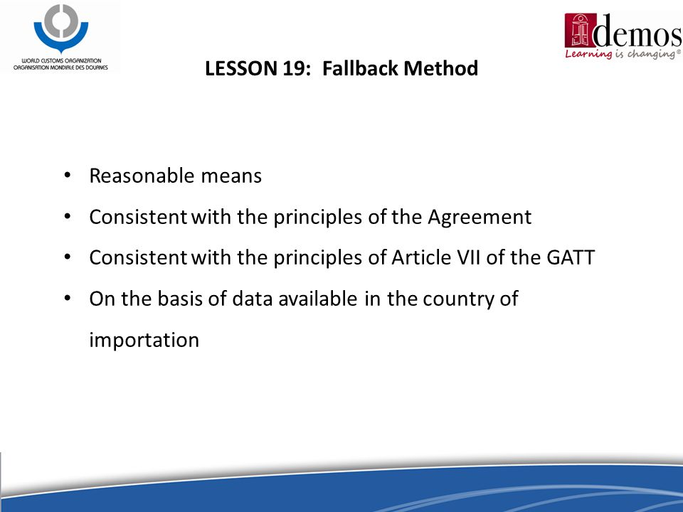 LESSON 19: Fallback Method Reasonable means Consistent with the principles of the Agreement Consistent with the principles of Article VII of the GATT On the basis of data available in the country of importation