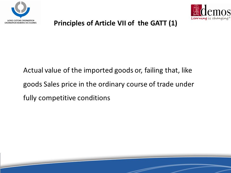 Principles of Article VII of the GATT (1) Actual value of the imported goods or, failing that, like goods Sales price in the ordinary course of trade under fully competitive conditions