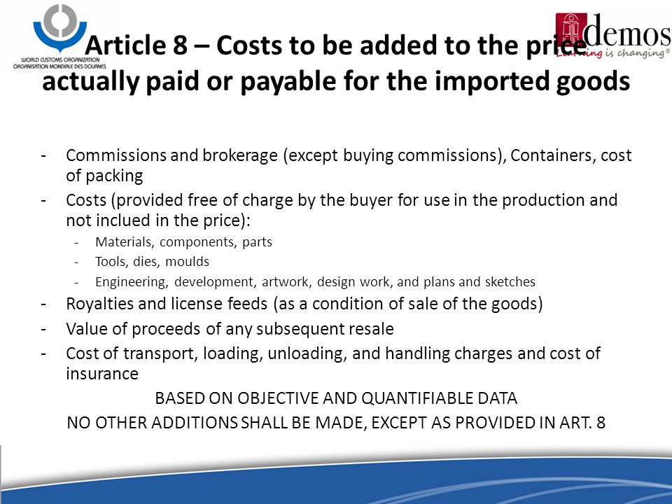 Article 8 – Costs to be added to the price actually paid or payable for the imported goods -Commissions and brokerage (except buying commissions), Containers, cost of packing -Costs (provided free of charge by the buyer for use in the production and not inclued in the price): -Materials, components, parts -Tools, dies, moulds -Engineering, development, artwork, design work, and plans and sketches -Royalties and license feeds (as a condition of sale of the goods) -Value of proceeds of any subsequent resale -Cost of transport, loading, unloading, and handling charges and cost of insurance BASED ON OBJECTIVE AND QUANTIFIABLE DATA NO OTHER ADDITIONS SHALL BE MADE, EXCEPT AS PROVIDED IN ART.