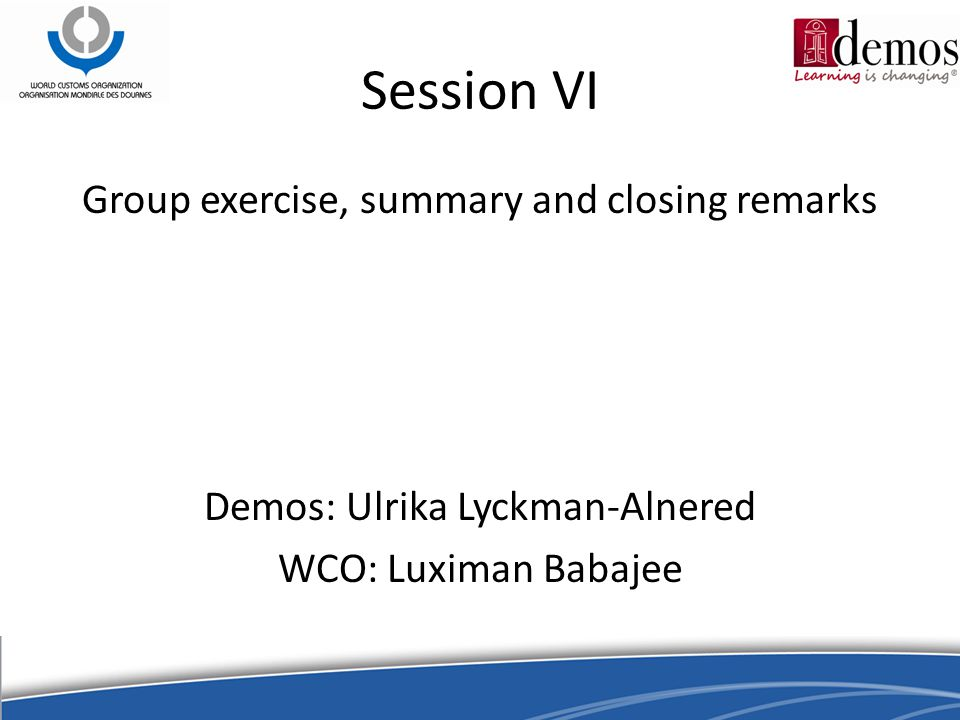 Session VI Group exercise, summary and closing remarks Demos: Ulrika Lyckman-Alnered WCO: Luximan Babajee
