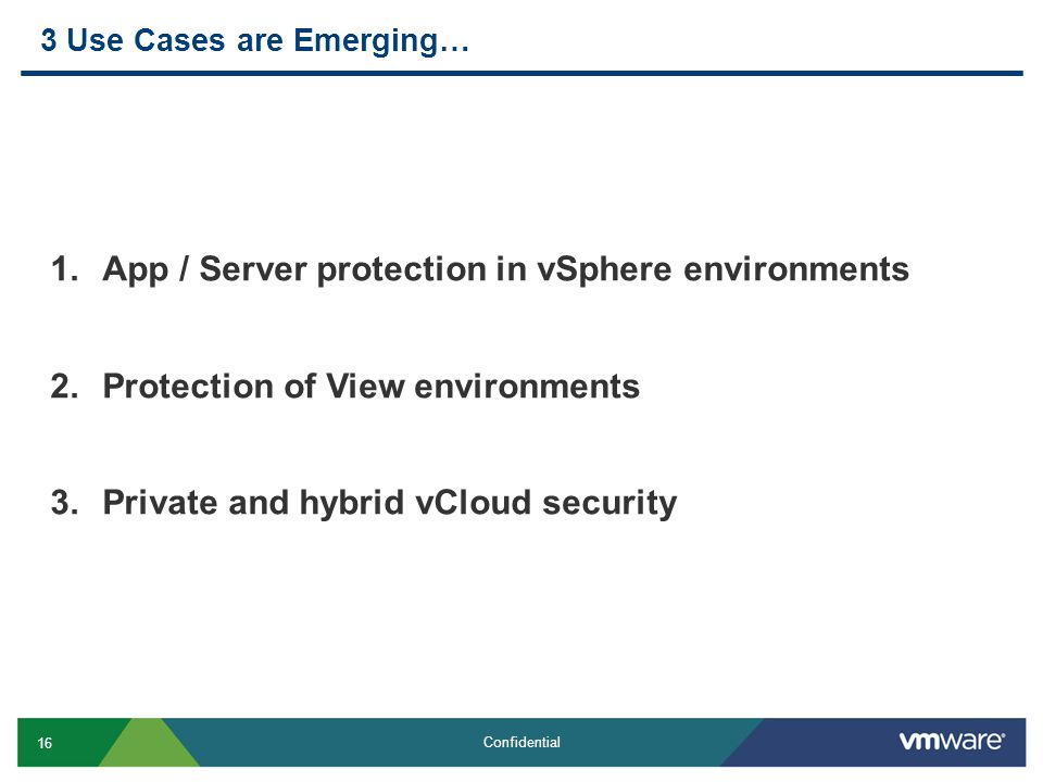 16 Confidential 3 Use Cases are Emerging… 1.App / Server protection in vSphere environments 2.Protection of View environments 3.Private and hybrid vCloud security