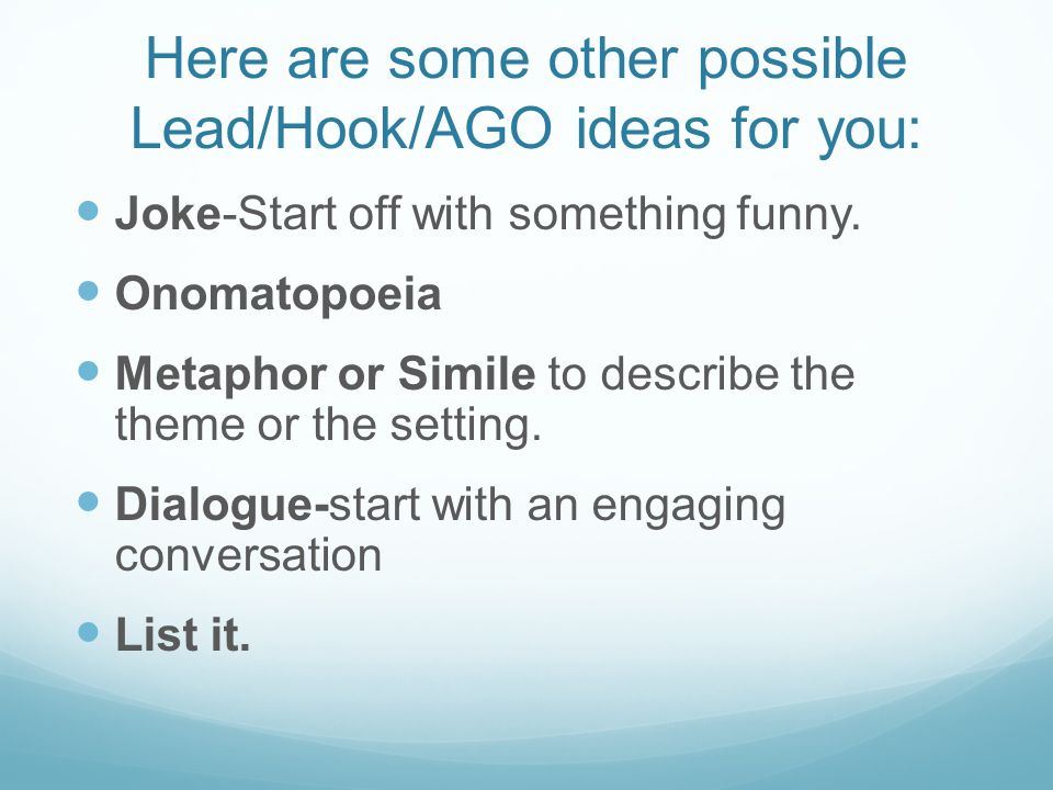 Here are some other possible Lead/Hook/AGO ideas for you: Joke-Start off with something funny. Onomatopoeia Metaphor or Simile to describe the theme o