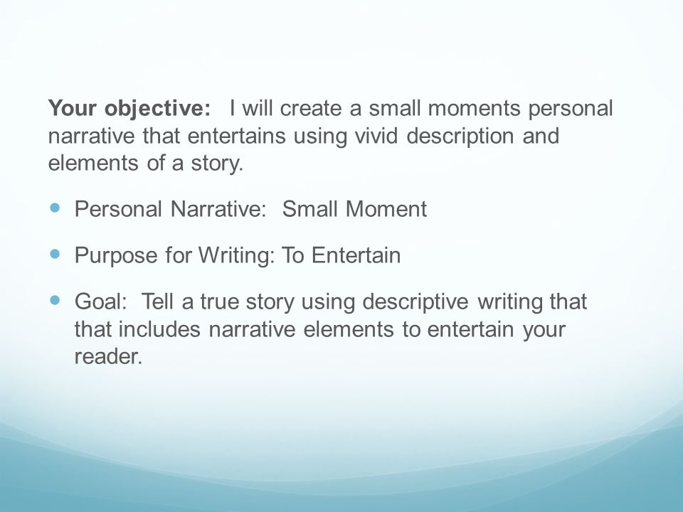 Your objective: I will create a small moments personal narrative that entertains using vivid description and elements of a story. Personal Narrative: