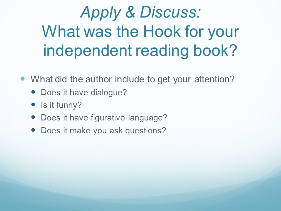 Apply & Discuss: What was the Hook for your independent reading book? What did the author include to get your attention? Does it have dialogue? Is it