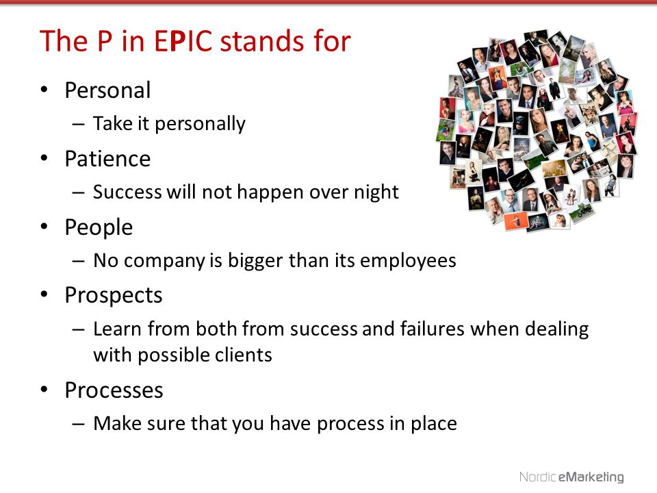 The P in EPIC stands for Personal – Take it personally Patience – Success will not happen over night People – No company is bigger than its employees Prospects – Learn from both from success and failures when dealing with possible clients Processes – Make sure that you have process in place