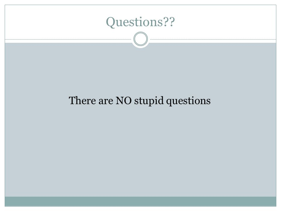 Questions There are NO stupid questions