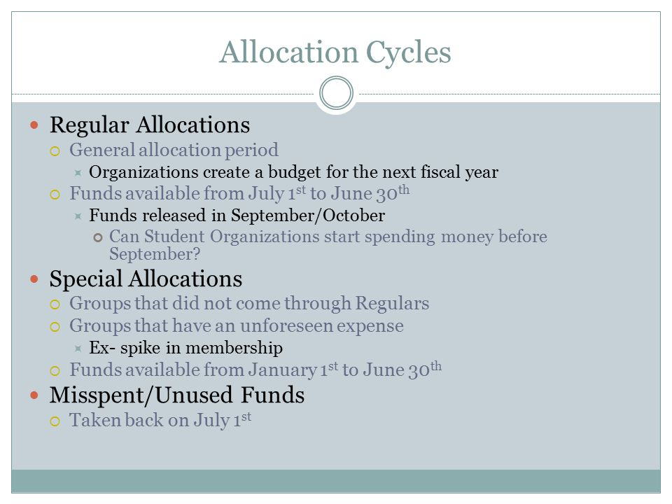 Allocation Cycles Regular Allocations  General allocation period  Organizations create a budget for the next fiscal year  Funds available from July 1 st to June 30 th  Funds released in September/October Can Student Organizations start spending money before September.