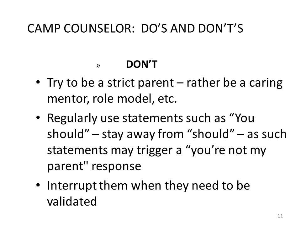 11 CAMP COUNSELOR: DO'S AND DON'T'S » DON'T Try to be a strict parent – rather be a caring mentor, role model, etc.