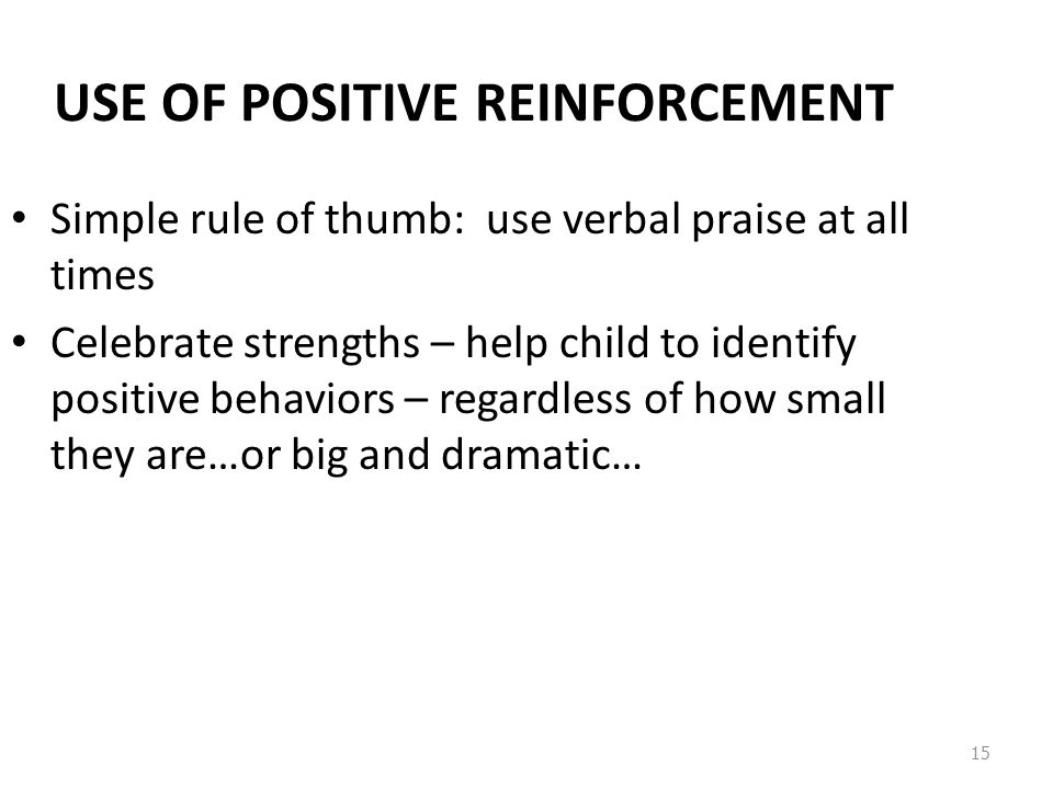 15 USE OF POSITIVE REINFORCEMENT Simple rule of thumb: use verbal praise at all times Celebrate strengths – help child to identify positive behaviors – regardless of how small they are…or big and dramatic…