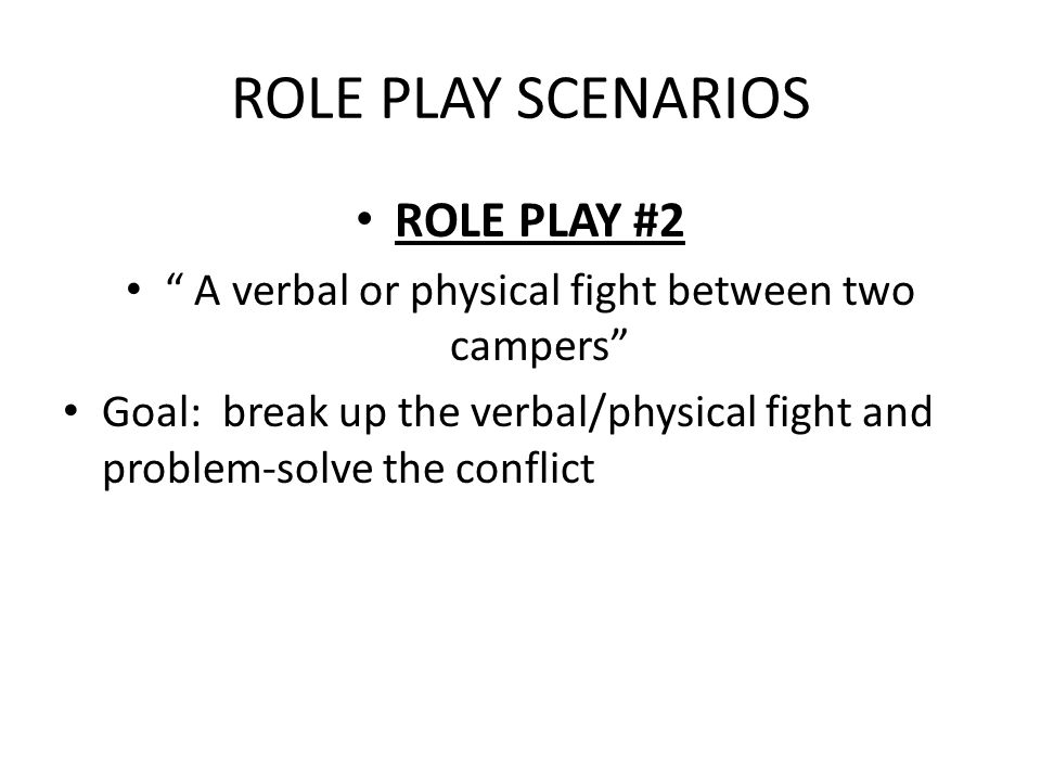 ROLE PLAY SCENARIOS ROLE PLAY #2 A verbal or physical fight between two campers Goal: break up the verbal/physical fight and problem-solve the conflict