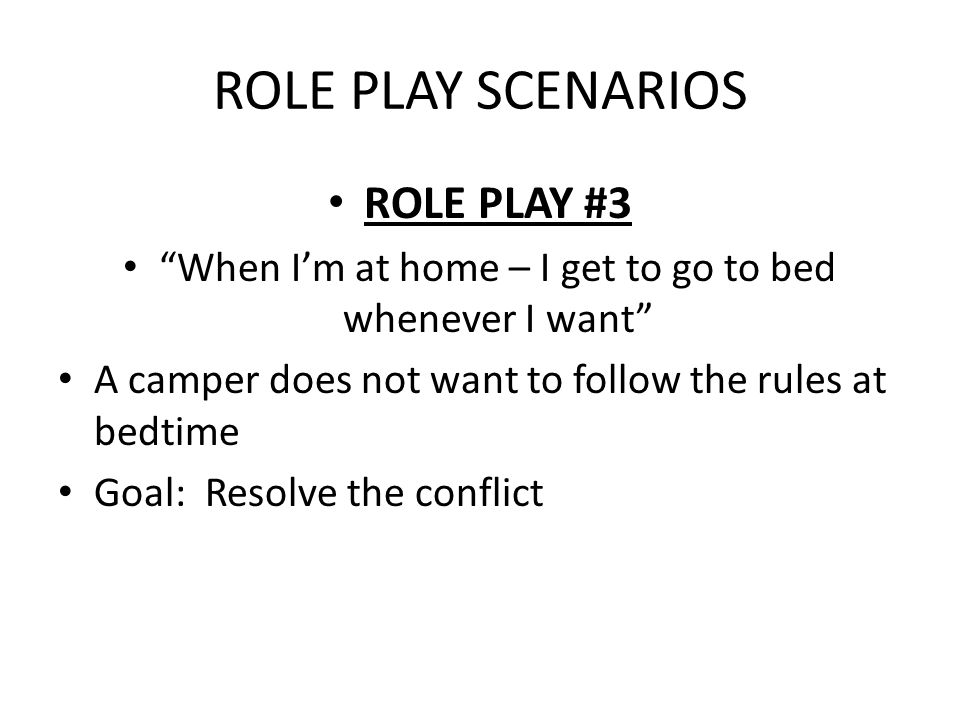 ROLE PLAY SCENARIOS ROLE PLAY #3 When I'm at home – I get to go to bed whenever I want A camper does not want to follow the rules at bedtime Goal: Resolve the conflict