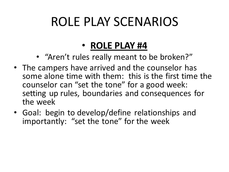ROLE PLAY SCENARIOS ROLE PLAY #4 Aren't rules really meant to be broken The campers have arrived and the counselor has some alone time with them: this is the first time the counselor can set the tone for a good week: setting up rules, boundaries and consequences for the week Goal: begin to develop/define relationships and importantly: set the tone for the week