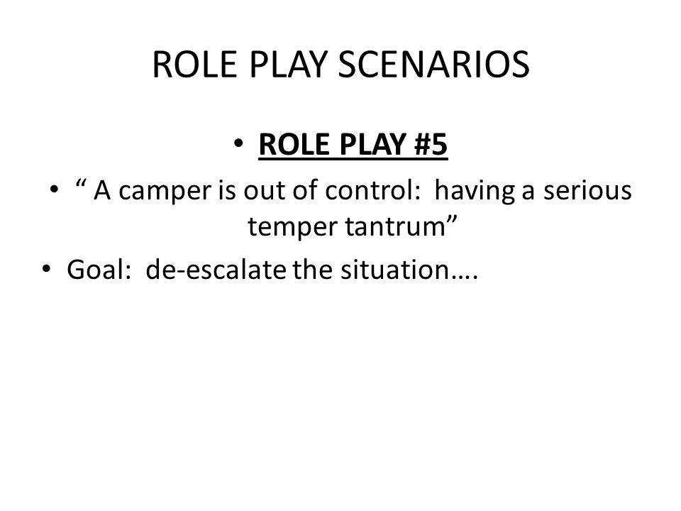 ROLE PLAY SCENARIOS ROLE PLAY #5 A camper is out of control: having a serious temper tantrum Goal: de-escalate the situation….