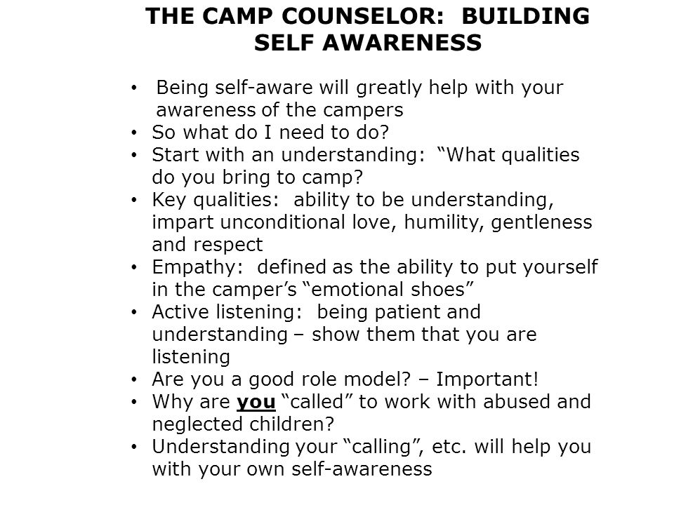 THE CAMP COUNSELOR: BUILDING SELF AWARENESS Being self-aware will greatly help with your awareness of the campers So what do I need to do.
