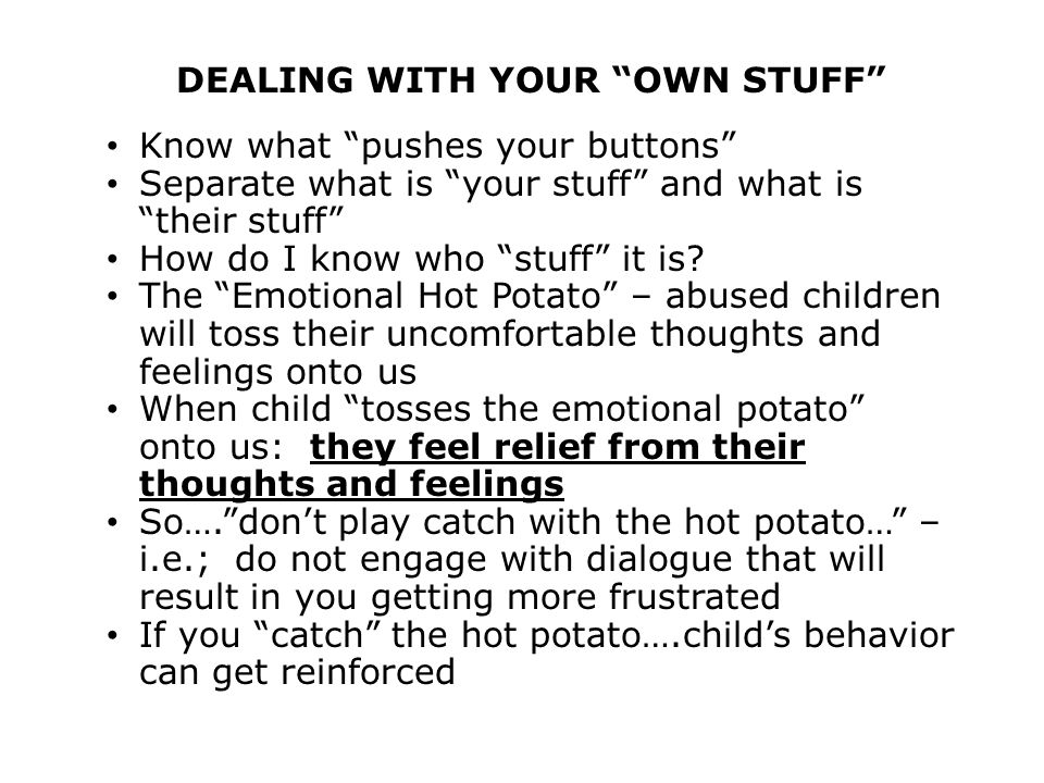 DEALING WITH YOUR OWN STUFF Know what pushes your buttons Separate what is your stuff and what is their stuff How do I know who stuff it is.