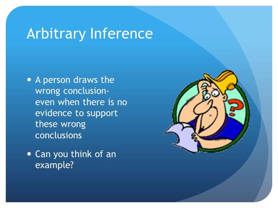 Arbitrary Inference A person draws the wrong conclusion- even when there is no evidence to support these wrong conclusions Can you think of an example