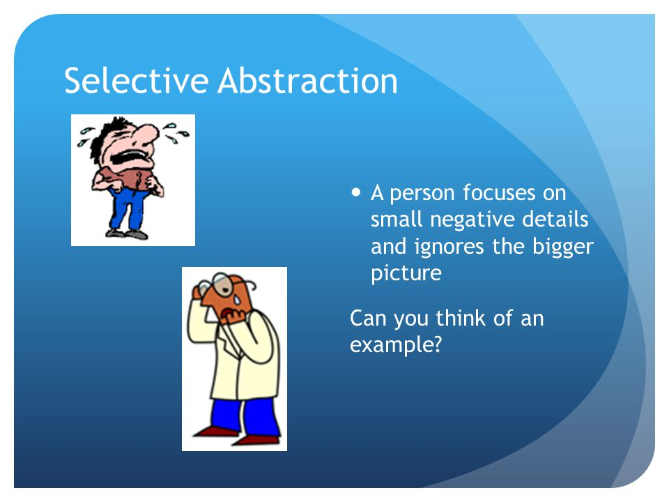 Selective Abstraction A person focuses on small negative details and ignores the bigger picture Can you think of an example?